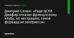 «Ради ЦСКА Джафар отказал французскому клубу, но нестрашно, такой форвард не затеряется», сообщает Дмитрий Селюк - Футбол - Sports.ru