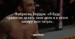 Фабрисио Вердум: «Я буду грамотно делать свое дело и в итоге заберу этот титул». - P.S. - Блоги - Sports.ru