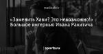 «Заменить Хави? Это невозможно!» Большое интервью Ивана Ракитича