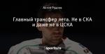 Главный трансфер лета. Не в СКА и даже не в ЦСКА