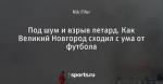 Под шум и взрыв петард. Как Великий Новгород сходил с ума от футбола