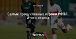 Самые продуктивные игроки РФПЛ. Итоги сезона