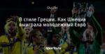 В стиле Греции. Как Швеция выиграла молодежный Евро - Футбольный обозреватель - Блоги - Sports.ru