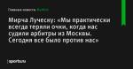 «Мы практически всегда теряли очки, когда нас судили арбитры из Москвы. Сегодня все было против нас», сообщает Мирча Луческу - Футбол - Sports.ru