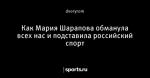 Как Мария Шарапова обманула всех нас и подставила российский спорт
