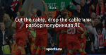 Cut the cable, drop the cable или разбор полуфинала ЛЕ