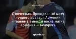 С почестью. Прощальный матч лучшего вратаря Армении и главные выводы после матча Армения – Белорусь