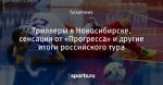 Триллеры в Новосибирске, сенсация от «Прогресса» и другие итоги российского тура