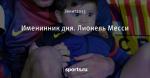 Именинник дня. Лионель Месси - Рыцарь дня - Блоги - Sports.ru
