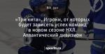 «Три кита». Игроки, от которых будет зависеть успех команд в новом сезоне НХЛ. Атлантический дивизион