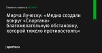 «Медиа создали вокруг «Спартака» благожелательную обстановку, которой тяжело противостоять», сообщает Мирча Луческу - Футбол - Sports.ru