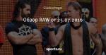 Обзор RAW от 25.07.2016