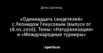 «Одиннадцать свидетелей» с Леонидом Генусовым (выпуск от 18.01.2016). Темы: «Натурализация» и «Международные турниры»