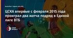 ЦСКА впервые с февраля 2015 года проиграл два матча подряд в Единой лиге ВТБ