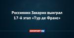Россиянин Закарин выиграл 17-й этап «Тур де Франс» - Новости - Советский Спорт