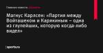 «Партия между Войташеком и Карякиным – одна из глупейших, которую когда-либо видел», сообщает Магнус Карлсен - Шахматы - Sports.ru