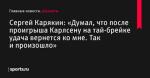 «Думал, что после проигрыша Карлсену на тай-брейке удача вернется ко мне. Так и произошло», сообщает Сергей Карякин - Шахматы - Sports.ru