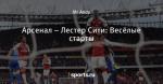 Арсенал – Лестер Сити: Весёлые старты