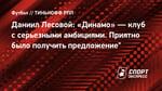 """Даниил Лесовой: «Динамо»— клуб ссерьезными амбициями. Приятно было получить предложение"""""""