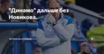 """""""Динамо"""" дальше без Новикова."""
