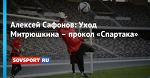 Алексей Сафонов: Уход Митрюшкина– прокол «Спартака»