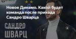 Новое Динамо. Какой будет команда после прихода Сандро Шварца