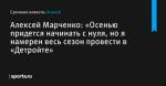 Алексей Марченко: «Осенью придется начинать с нуля, но я намерен весь сезон провести в «Детройте» - Хоккей - Sports.ru