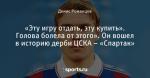 «Эту игру отдать, эту купить». Голова болела от этого». Он вошел в историю дерби ЦСКА – «Спартак»