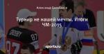 Турнир не нашей мечты. Итоги ЧМ-2015 - Полюса Хоккея - Блоги - Sports.ru
