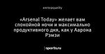 «Arsenal Today» желает вам спокойной ночи и максимально продуктивного дня, как у Аарона Рэмзи