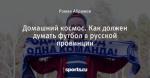 Домашний космос. Как должен думать футбол в русской провинции
