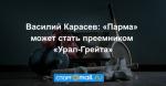 Василий Карасев: «Парма» может стать преемником «Урал-Грейта»