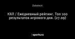 КХЛ / Ежедневный рейтинг. Топ 100 результатов игрового дня. (27.09)