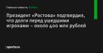 Президент «Ростова» подтвердил, что долги перед ушедшими игроками – около 400 млн рублей
