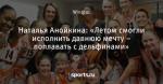 Наталья Анойкина: «Летом смогли исполнить давнюю мечту – поплавать с дельфинами»