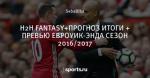 Н2Н FANTASY+ПРОГНОЗ ИТОГИ + ПРЕВЬЮ ЕВРОУИК-ЭНДА СЕЗОН  2016/2017