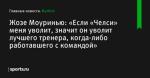 Жозе Моуринью: «Если «Челси» меня уволит, значит он уволит лучшего тренера, когда-либо работавшего с командой» - Футбол - Sports.ru