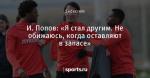 И. Попов: «Я стал другим. Не обижаюсь, когда оставляют в запасе»