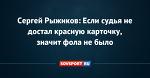 Сергей Рыжиков: Если судья не достал красную карточку, значит фола не было