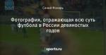 Фотография, отражающая всю суть футбола в России девяностых годов