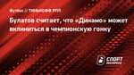 Булатов считает, что «Динамо» может вклиниться вчемпионскую гонку