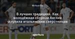 В лучших традициях. Как молодёжная сборная Англии уступила итальянским сверстникам - Football Bloody Hell - Блоги - Sports.ru