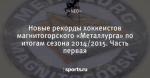 Новые рекорды хоккеистов магнитогорского «Металлурга» по итогам сезона 2014/2015. Часть первая - КБММг Хоккейная семья - Блоги - Sports.ru