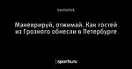 Маневрируй, отжимай. Как гостей из Грозного обнесли в Петербурге
