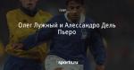 Олег Лужный и Алессандро Дель Пьеро