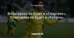 Мельгарехо не будет в «Спартаке», Комбарова не будет в «Кубани»