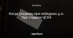 Когда уходишь при победных 4:0. Про стадион ЦСКА