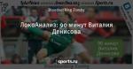 ЛокоАнализ: 90 минут Виталия Денисова