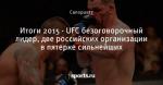 Итоги 2015 - UFC безоговорочный лидер, две российских организации в пятерке сильнейших