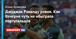 Джуджак Роналду ровня. Как Венгрия чуть не обыграла португальцев